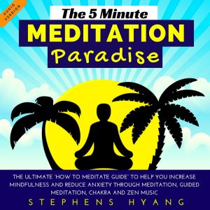 "The 5 Minute Meditation Paradise – The Ultimate ""How to Meditate Guide"" to Help You Increase Mindfulness and Reduce Anxiety Through Meditation by Stephens Hyang"